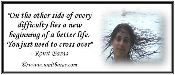 On the other side of every difficulty lies a new beginning of a better life. You just need to cross over - Ronit Baras