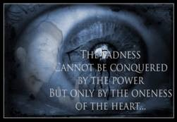 The sadness cannot be conquered by the power, but only by the oneness of the heart