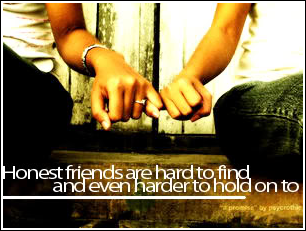 Honest friends are hard to find and even harder to hold on to
