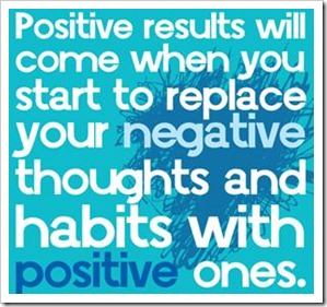 Positive results will come when you start to replace your negative thoughts and habits with positive ones