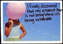 I discovered my fear is no being alone, it's being vulnerable