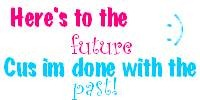Here's to the future, cus im done with the past!