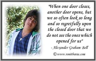 When one door closes, another door opens, but we so often look so long and so regretfully uppon the closed door that we do not see the ones which opened for us. Alexander Graham Bell