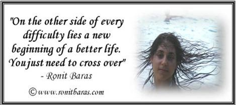On the other side of every difficulty lies a new beginning of a better life. You just need to cross over. Ronit Baras