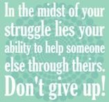 In the midst of your struggle lies your ability to help someone else through theirs. Don't give up!
