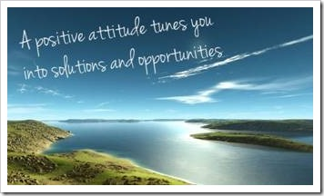 A positive attitude tunes you into solutions and opportunities