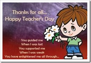Thanks for all... Happy Teacher's Day. You guided me when I was lost, you supported me when I was weak. You have enlightened me all through...