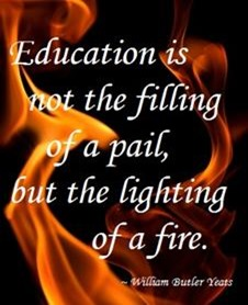 Education is not the filling of a pail, but hte lighting of a fire - William Butler Yeats
