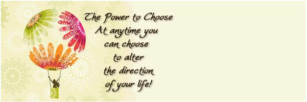 The power to choose. At anytime you can, choose to alter the direction of your life