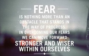 Fear is an obstacle to progress. Overcoming it makes you stronger and wiser.
