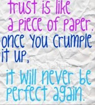 Trust is like a piece of paper. Once you crumple it up, it will never be perfect again.
