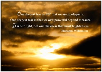 Our deepest fear is that we are powerful beyond measure