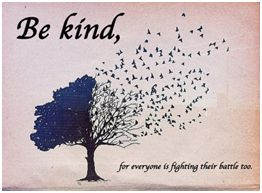 Be kind, for everyone is fighting their battle too