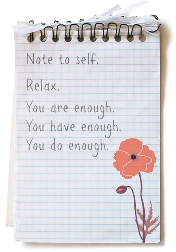 Note to self. Relax. You are enough. You have enough. You do enough