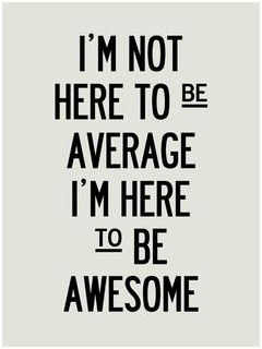 I'm not here to be average, I'm here to be awesome