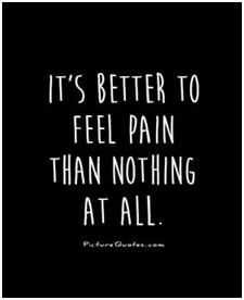 It's better to feel pain than nothing at all.