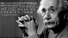 lbert Einstein: we cannot solve our problems with the same thinking we used when we created them