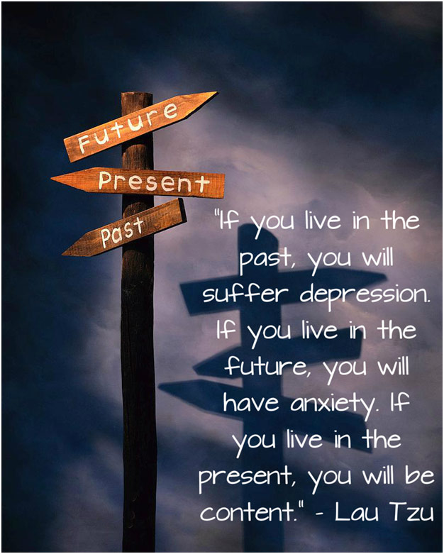 If you live in the past, you will suffer depression. If you live in the future, you will have anxiety. If you live in the present, you will be content. Lau Tzu
