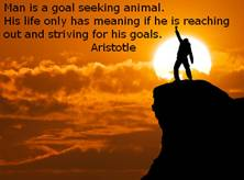 Man is a goal seeking animal. His life only has meaning if he is reaching out and striving for his goals - Aristotle