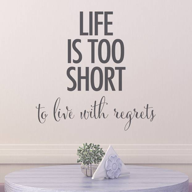 Life is too short to live with regrets written
