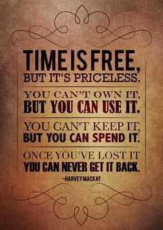 Time is free, but it's priceless. You can't own it, but you can lose it. You can't keep it, but you can spend it. Once you've lost it, you can never get it back - Harvey Mackay