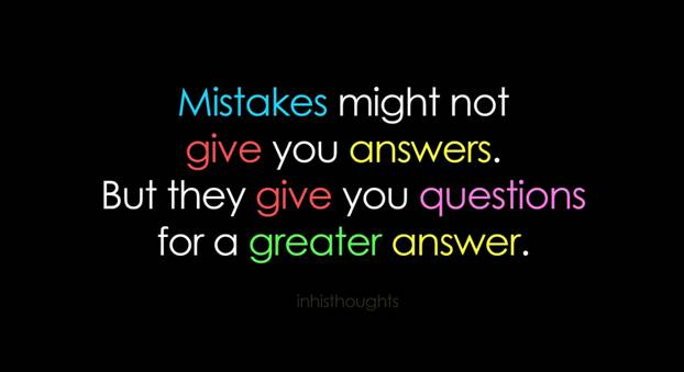 Mistakes might not give you answers. But they give you questions for a greater answer.