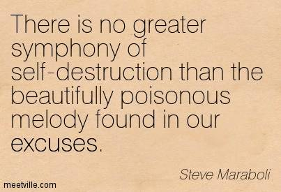 There is no greater symphony of self-destruction that the beautifully poisonous melody found in our excuses - Steve Maraboli