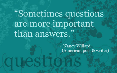 Sometimes questions are more important than answers - Nancy Willard
