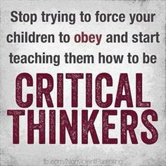 Stop trying to force your children to obey and start teaching them how to be critical thinkers