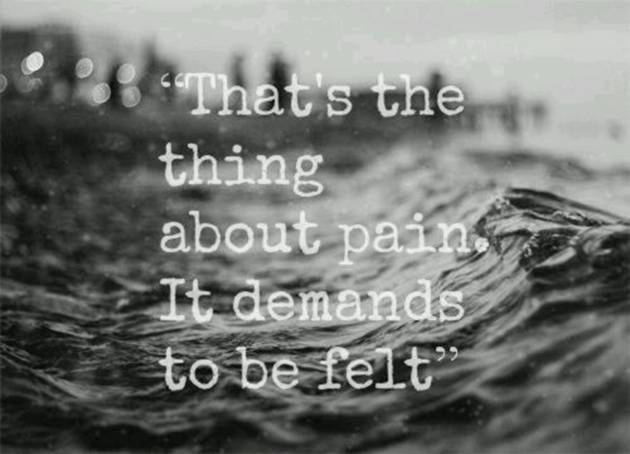 That's the thing about pain. It demands to be felt