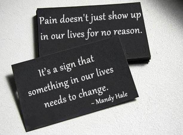 Pain doesn't just show up in our lives for no reason. It's a sign that something in our lives needs to change - Mandy Hale