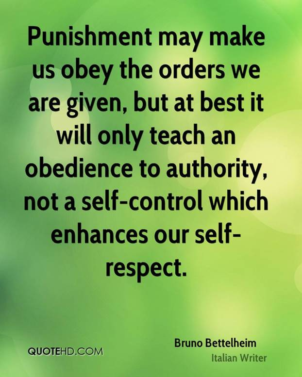 Punishment may make us obey the orders we are given, but at best it will only teach an obedience to authority, not a self-control which enhances our self-respect - Bruno Bettelheim (Italian writer)