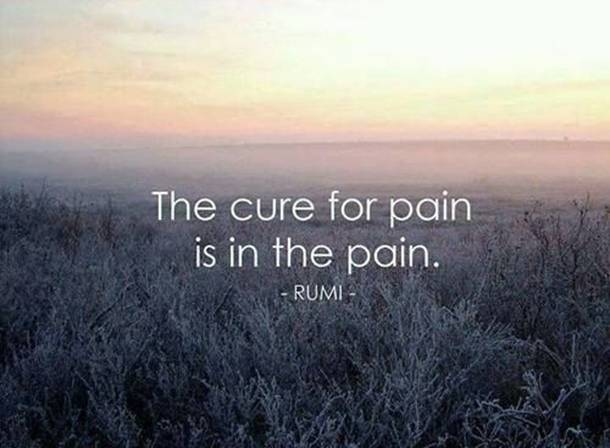 The cure for pain is in the pain - Rumi