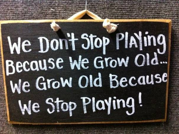 We don't stop playing because we grow old. We grow old because we stop playing