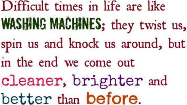 Hard times in life are like washing machines. They twist us, spin us and knock us around, but in the end we come out cleaner, brighter and better than before