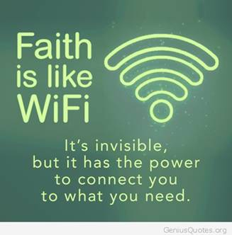 Faith is like WiFi. It's invisible but is has the power to connect you to what you need