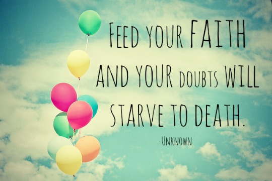 Feed your faith and your doubts will starve to death