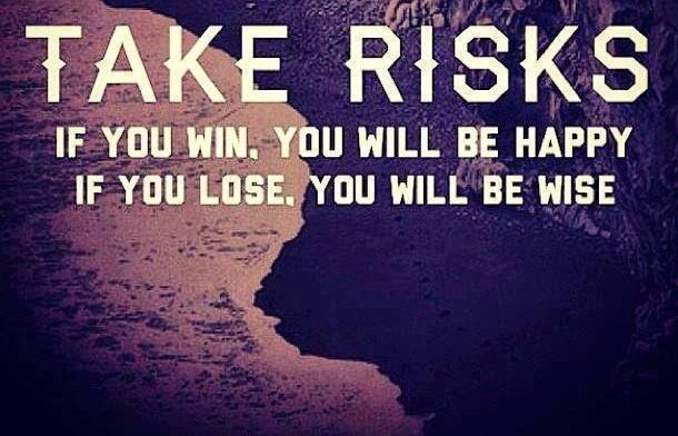 Take risks. If you win, you will be happy. If you lose, you will be wise