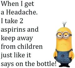When I get a headache, I take 2 aspirins and keep away from children, just like it says on the bottle...