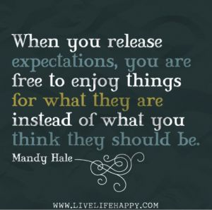 When you release expectations, you are free to enjoy things for what they are instead of what you they should be - Mandy Hale