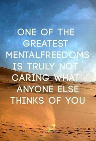 One of the greatest mental freedoms is truly not caring what anyone else thinks of you