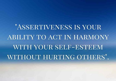 Assertiveness is your ability to act in harmony with your self-esteem without hurting others