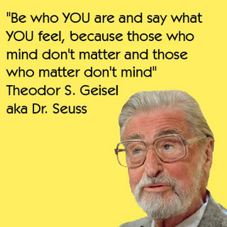 Be who you are and say what you feel, because those who mind don't matter and those who matter doin't mind - Theodor S. Geisel, aka Dr. Seuss