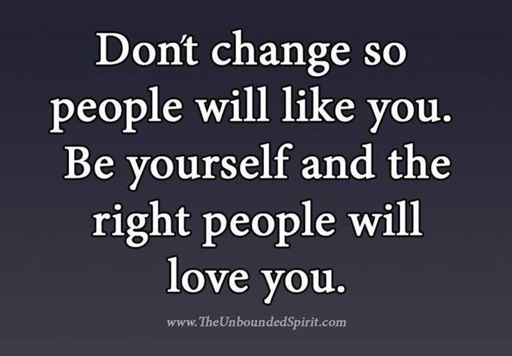 Don't change so people will life you. be yourelf and the right people will love you