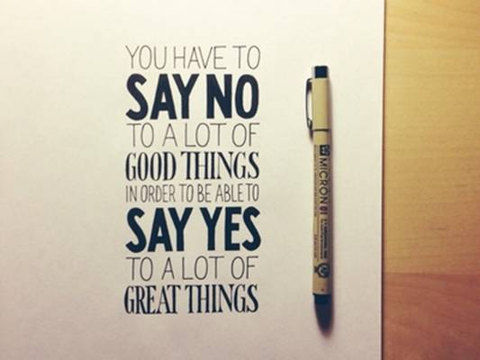 You have to say no to a lot of good things in order to be able to say yes to a lot of great things