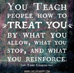 You teach people how to treat you by what you allow, what you stop and what you reinforce - Tony Gaskins