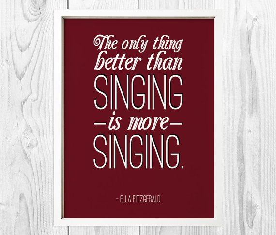 The only thing better than singing is more singing - Ella Fitzgerald