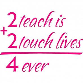 To teach is to touch lives forever