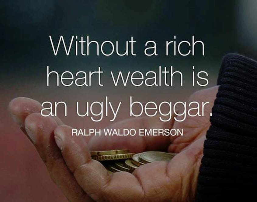 Without a rich heart wealth is an ugly beggar - Ralph Waldo Emerson