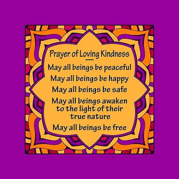 Prayer of Loving Kindness: may all beings be peaceful, may all beings be happy, may all beings be safe, may all beings awaken to the light of their true nature, may all beings be free